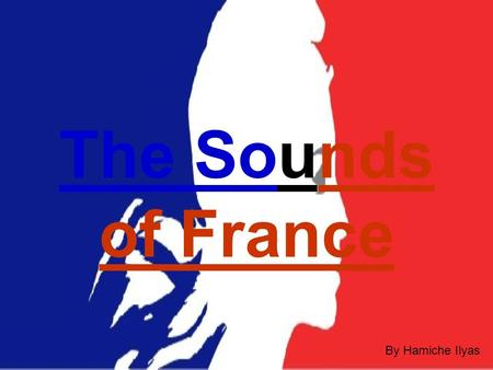 The Sounds of France By Hamiche Ilyas In this project, I will show you, I will show you, different sounds of France. different sounds of France.