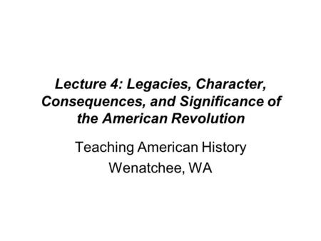 Lecture 4: Legacies, Character, Consequences, and Significance of the American Revolution Teaching American History Wenatchee, WA.