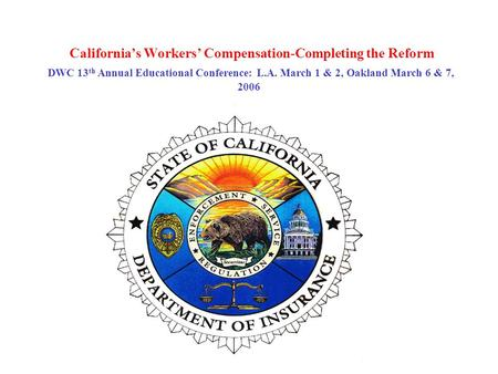 California's Workers' Compensation-Completing the Reform DWC 13 th Annual Educational Conference: L.A. March 1 & 2, Oakland March 6 & 7, 2006.