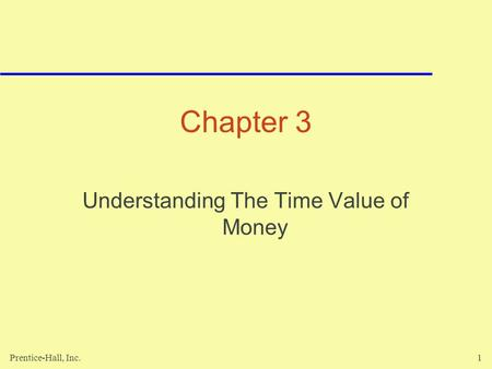 Prentice-Hall, Inc.1 Chapter 3 Understanding The Time Value of Money.