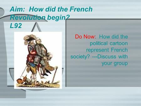 Aim: How did the French Revolution begin? L92 Do Now: How did the political cartoon represent French society? ---Discuss with your group.
