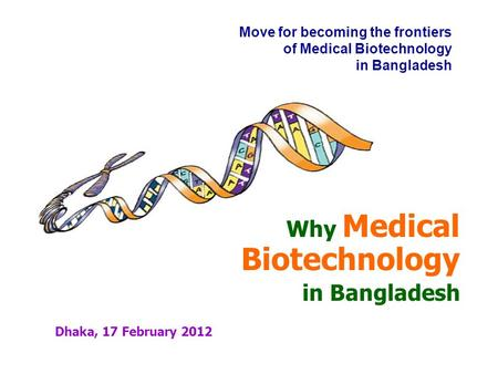 Dhaka, 17 February 2012 Move for becoming the frontiers of Medical Biotechnology in Bangladesh Why Medical Biotechnology in Bangladesh Key Note Speech.