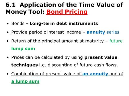 6.1 Application of the Time Value of Money Tool: Bond Pricing Bonds - Long-term debt instruments Provide periodic interest income – annuity series Return.