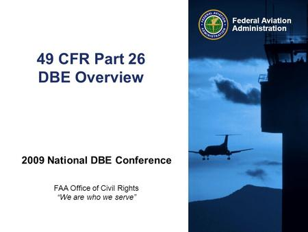 "Federal Aviation Administration 49 CFR Part 26 DBE Overview 2009 National DBE Conference FAA Office of Civil Rights ""We are who we serve"""