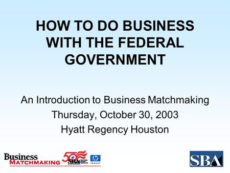 HOW TO DO BUSINESS WITH THE FEDERAL GOVERNMENT An Introduction to Business Matchmaking Thursday, October 30, 2003 Hyatt Regency Houston.