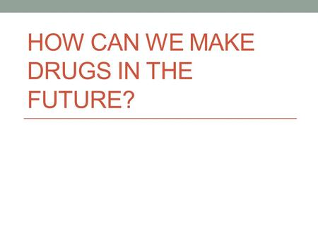 HOW CAN WE MAKE DRUGS IN THE FUTURE?. Three main methods Microorganisms Plants Animals.