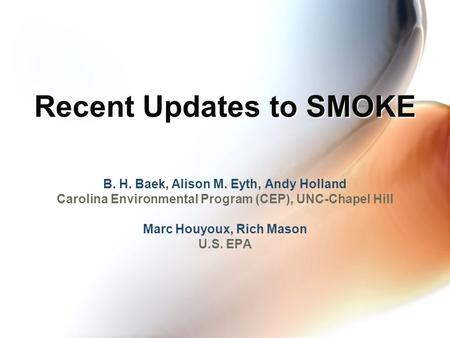 Recent Updates to SMOKE B. H. Baek, Alison M. Eyth, Andy Holland Carolina Environmental Program (CEP), UNC-Chapel Hill Marc Houyoux, Rich Mason U.S. EPA.