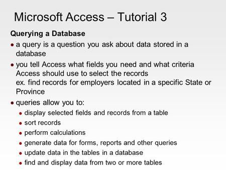 Microsoft Access – Tutorial 3 Querying a Database a query is a question you ask about data stored in a database you tell Access what fields you need and.