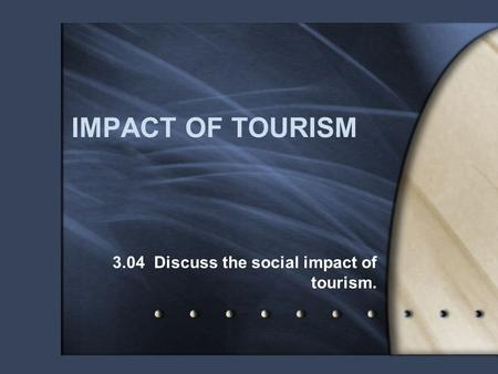 IMPACT OF TOURISM 3.04 Discuss the social impact of tourism.