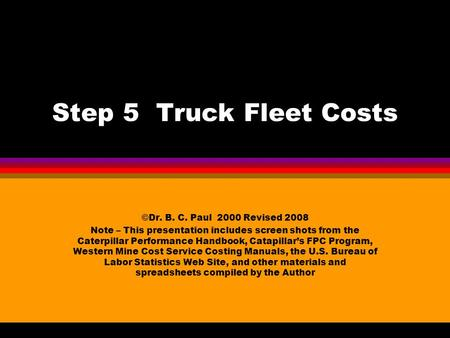 Step 5 Truck Fleet Costs ©Dr. B. C. Paul 2000 Revised 2008 Note – This presentation includes screen shots from the Caterpillar Performance Handbook, Catapillar's.