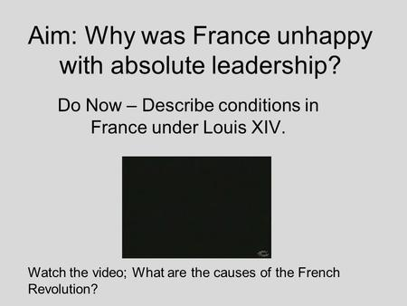 Aim: Why was France unhappy with absolute leadership? Do Now – Describe conditions in France under Louis XIV. Watch the video; What are the causes of.