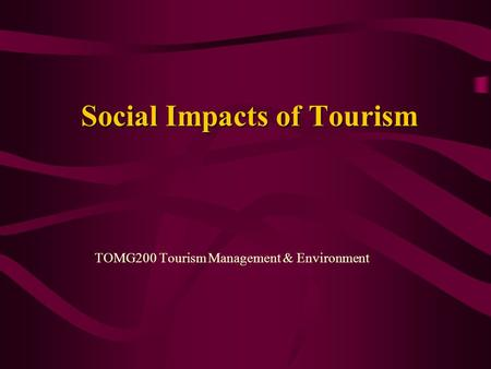 Social Impacts of Tourism TOMG200 Tourism Management & Environment.