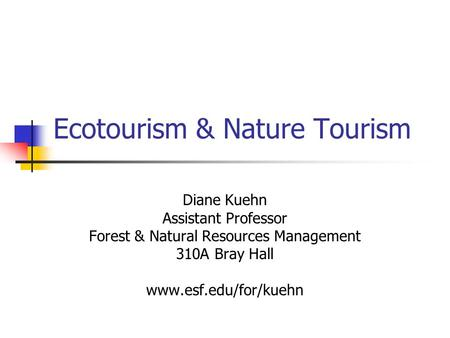 Ecotourism & Nature Tourism Diane Kuehn Assistant Professor Forest & Natural Resources Management 310A Bray Hall www.esf.edu/for/kuehn.
