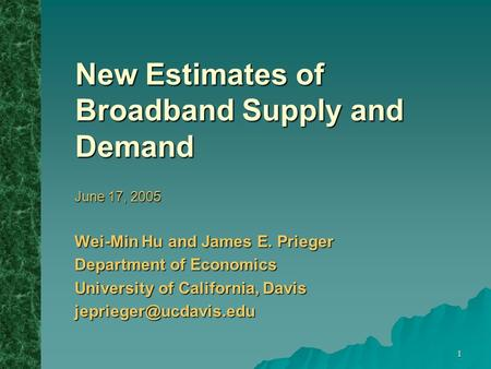 1 New Estimates of Broadband Supply and Demand June 17, 2005 Wei-Min Hu and James E. Prieger Department of Economics University of California, Davis