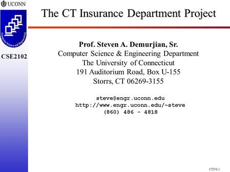 CSE2102 CTINS-1 The CT Insurance Department Project Prof. Steven A. Demurjian, Sr. Computer Science & <strong>Engineering</strong> Department The University of Connecticut.