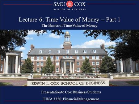 Thank you Presentation to Cox Business Students FINA 3320: Financial Management Lecture 6: Time Value of Money – Part 1 The Basics of Time Value of Money.
