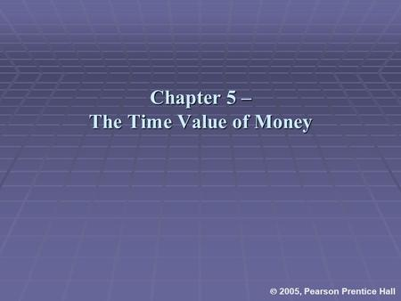 Chapter 5 – The Time Value of Money  2005, Pearson Prentice Hall.