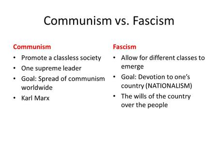 Communism vs. Fascism Communism Promote a classless society One supreme leader Goal: Spread of communism worldwide Karl Marx Fascism Allow for different.