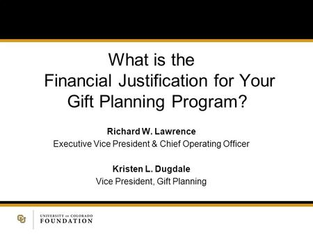What is the Financial Justification for Your Gift Planning Program? Richard W. Lawrence Executive Vice President & Chief Operating Officer Kristen L. Dugdale.