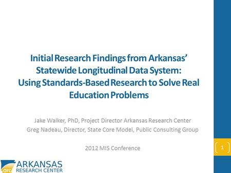 Initial Research Findings from Arkansas' Statewide Longitudinal Data System: Using Standards-Based Research to Solve Real Education Problems Jake Walker,