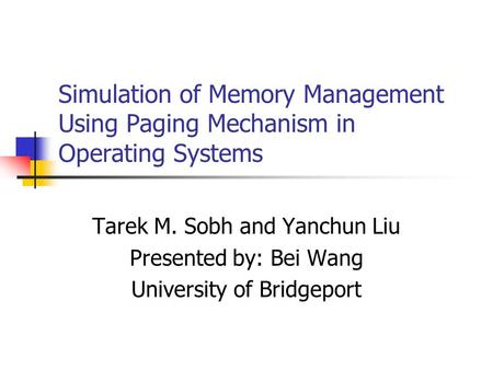 Simulation of Memory Management Using Paging Mechanism in Operating Systems Tarek M. Sobh and Yanchun Liu Presented by: Bei Wang University of Bridgeport.