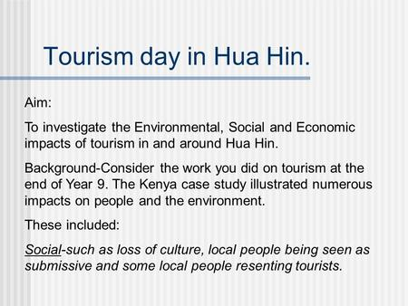 Tourism day in Hua Hin. Aim: To investigate the Environmental, Social and Economic impacts of tourism in and around Hua Hin. Background-Consider the work.