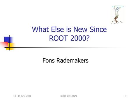 13 - 15 June 2001ROOT 2001 FNAL1 What Else is New Since ROOT 2000? Fons Rademakers.