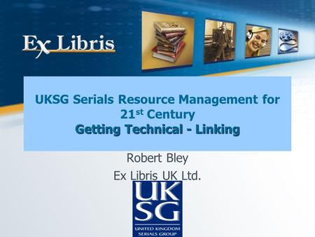 Getting Technical - Linking UKSG Serials Resource Management for 21 st Century Getting Technical - Linking Robert Bley Ex Libris UK Ltd.