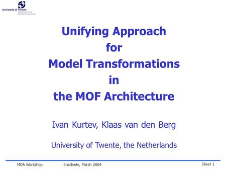 Sheet 1 MDA Workshop Enschede, March 2004 Unifying Approach for Model Transformations in the MOF Architecture Ivan Kurtev, Klaas van den Berg University.