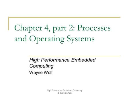 High Performance Embedded Computing © 2007 Elsevier Chapter 4, part 2: Processes and Operating Systems High Performance Embedded Computing Wayne Wolf.