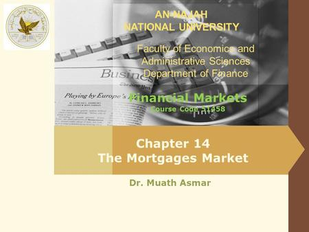 AN-NAJAH NATIONAL UNIVERSITY Faculty of Economics and Administrative Sciences Department of Finance Dr. Muath Asmar Chapter 14 The Mortgages Market Financial.