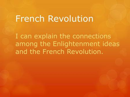 French Revolution I can explain the connections among the Enlightenment ideas and the French Revolution.