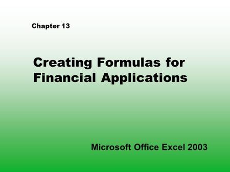 Chapter 13 Creating Formulas for Financial Applications Microsoft Office Excel 2003.