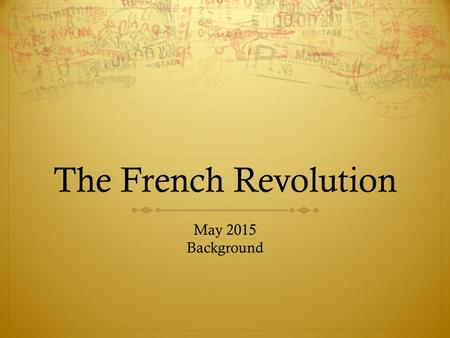 The French Revolution May 2015 Background Remember France…  We spoke of French Absolutism  We looked at Kings' Henry IV, Louis XIII and Louis XIV 