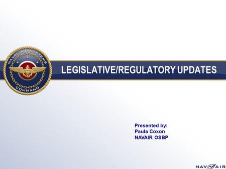 LEGISLATIVE/REGULATORY UPDATES 1 Presented by: Paula Coxon NAVAIR OSBP.