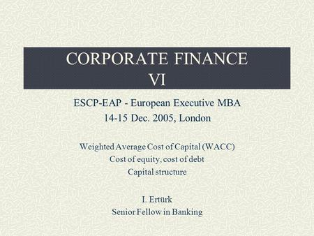 CORPORATE FINANCE VI ESCP-EAP - European Executive MBA 14-15 Dec. 2005, London Weighted Average Cost of Capital (WACC) Cost of equity, cost of debt Capital.