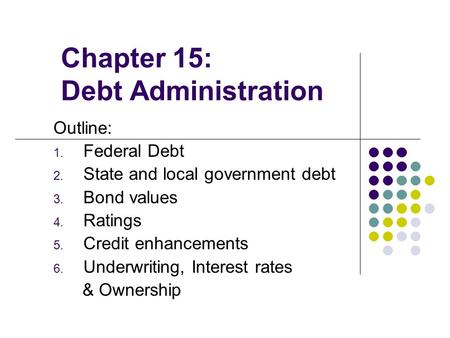 Chapter 15: Debt Administration Outline: 1. Federal Debt 2. State and local government debt 3. Bond values 4. Ratings 5. Credit enhancements 6. Underwriting,