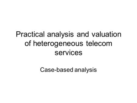 Practical analysis and valuation of heterogeneous telecom services Case-based analysis.