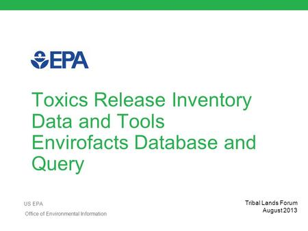 Toxics Release Inventory Data and Tools Envirofacts Database and Query US EPA Office of Environmental Information Tribal Lands Forum August 2013.