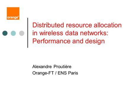Distributed resource allocation in wireless data networks: Performance and design Alexandre Proutière Orange-FT / ENS Paris.