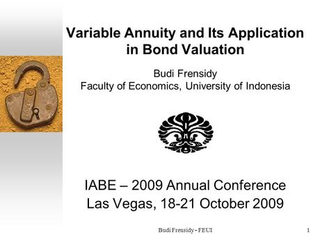 Budi Frensidy - FEUI1 Variable Annuity and Its Application in Bond Valuation Budi Frensidy Faculty of Economics, University of Indonesia IABE – 2009 Annual.