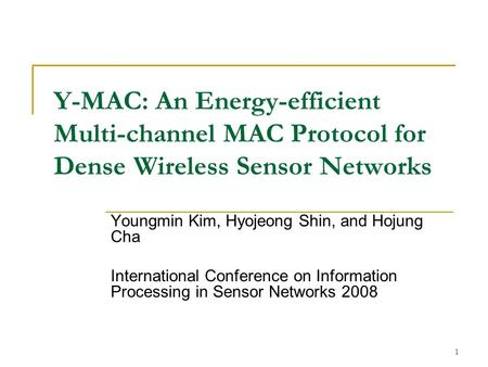 1 Y-MAC: An Energy-efficient Multi-channel MAC Protocol for Dense Wireless Sensor Networks Youngmin Kim, Hyojeong Shin, and Hojung Cha International Conference.