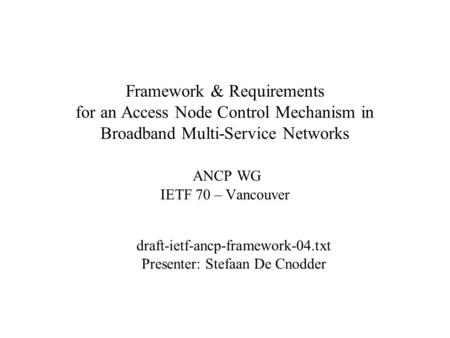 Framework & Requirements for an Access Node Control Mechanism in Broadband Multi-Service Networks ANCP WG IETF 70 – Vancouver draft-ietf-ancp-framework-04.txt.