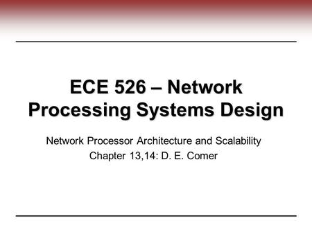 ECE 526 – Network Processing Systems Design Network Processor Architecture and Scalability Chapter 13,14: D. E. Comer.
