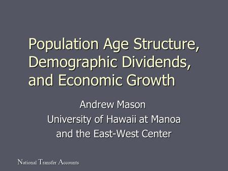 N ational T ransfer A ccounts Population Age Structure, Demographic Dividends, and Economic Growth Andrew Mason University of Hawaii at Manoa and the East-West.