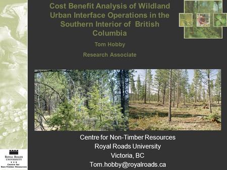 Centre for Non-Timber Resources Royal Roads University Victoria, BC Cost Benefit Analysis of Wildland Urban Interface Operations.