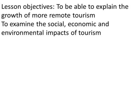 Lesson objectives: To be able to explain the growth of more remote tourism To examine the social, economic and environmental impacts of tourism.