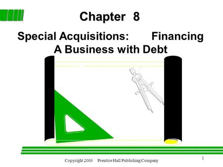 Copyright 2003 Prentice Hall Publishing Company 1 Chapter 8 Special Acquisitions: Financing A Business with Debt.