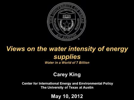 Views on the water intensity of energy supplies Water in a World of 7 Billion Carey King Center for International Energy and Environmental Policy The University.