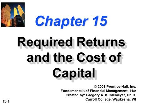 15-1 Chapter 15 Required Returns and the Cost of Capital © 2001 Prentice-Hall, Inc. Fundamentals of Financial Management, 11/e Created by: Gregory A. Kuhlemeyer,